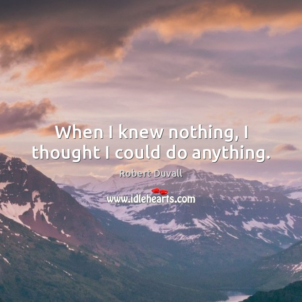 When I knew nothing, I thought I could do anything. Robert Duvall Picture Quote