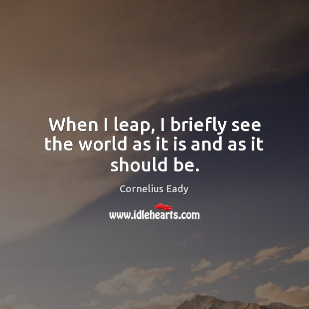 When I leap, I briefly see the world as it is and as it should be. Image