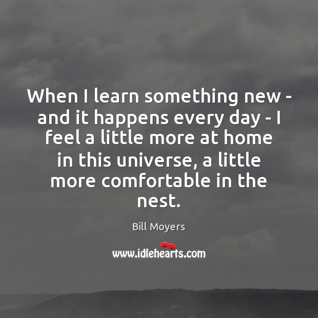 When I learn something new – and it happens every day – Bill Moyers Picture Quote