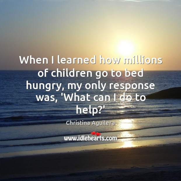 When I learned how millions of children go to bed hungry, my Christina Aguilera Picture Quote