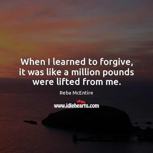 When I learned to forgive, it was like a million pounds were lifted from me. Reba McEntire Picture Quote