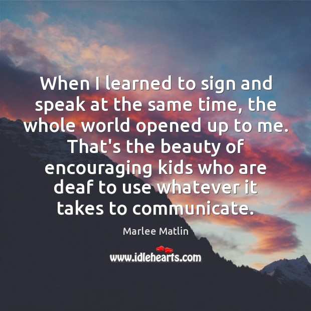 When I learned to sign and speak at the same time, the Marlee Matlin Picture Quote