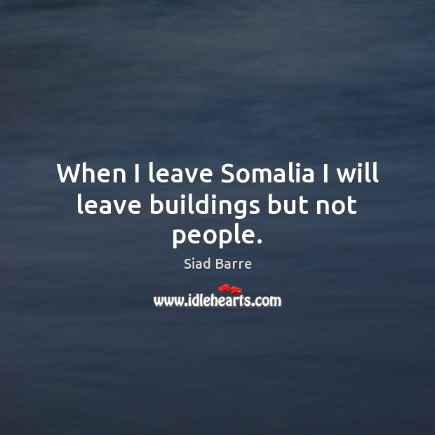 Image, When I leave Somalia I will leave buildings but not people.