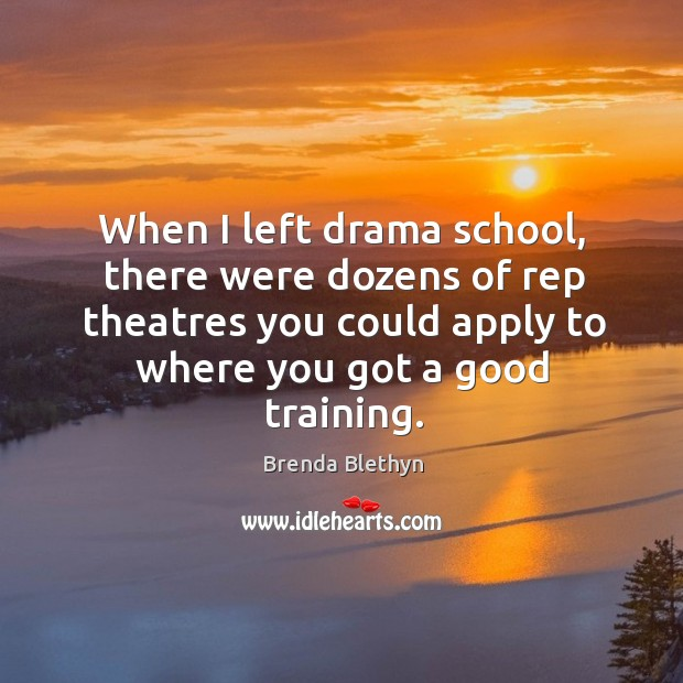 Image, When I left drama school, there were dozens of rep theatres you could apply to where you got a good training.