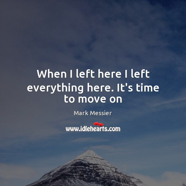 When I left here I left everything here. It's time to move on Mark Messier Picture Quote
