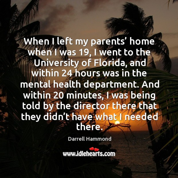 When I left my parents' home when I was 19, I went to the university of florida, and within 24 hours Image