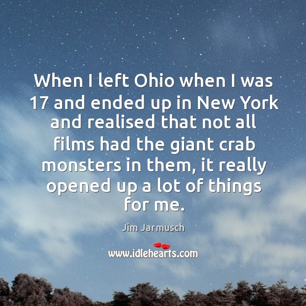 When I left ohio when I was 17 and ended up in new york and realised that not all films had the giant crab monsters in them Image