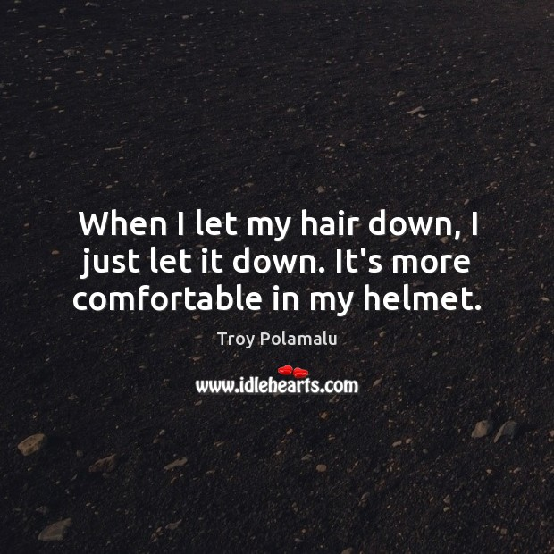 When I let my hair down, I just let it down. It's more comfortable in my helmet. Troy Polamalu Picture Quote