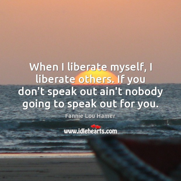 When I liberate myself, I liberate others. If you don't speak out Liberate Quotes Image