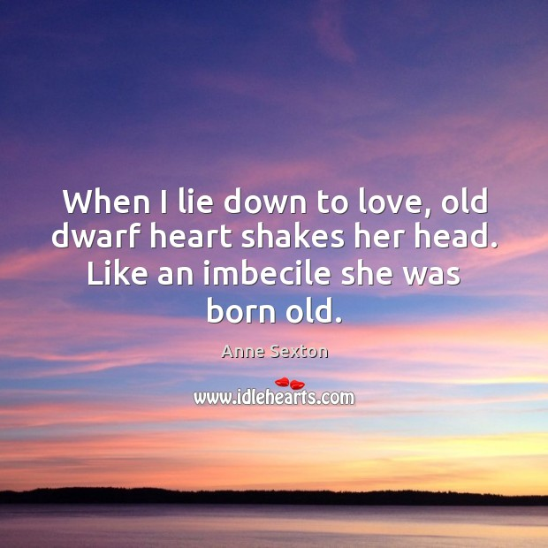 When I lie down to love, old dwarf heart shakes her head. Anne Sexton Picture Quote