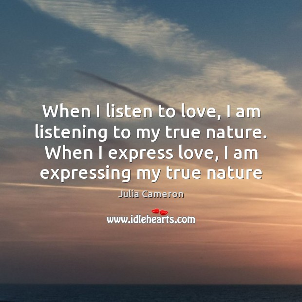 When I listen to love, I am listening to my true nature. Julia Cameron Picture Quote