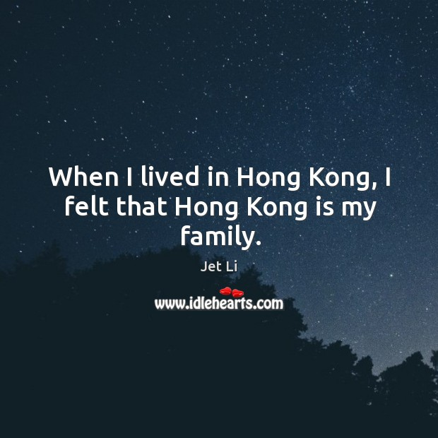 When I lived in hong kong, I felt that hong kong is my family. Jet Li Picture Quote