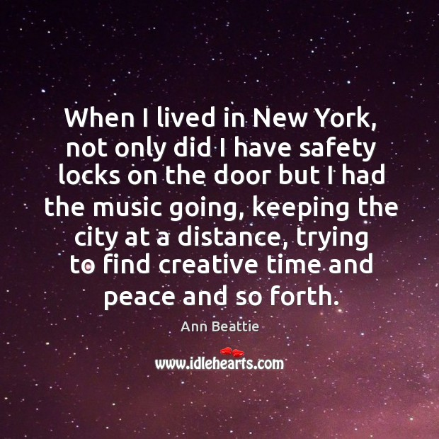 When I lived in new york, not only did I have safety locks on the door but I had the music going Ann Beattie Picture Quote