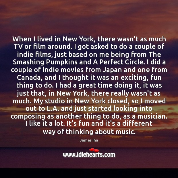 When I lived in New York, there wasn't as much TV or James Iha Picture Quote