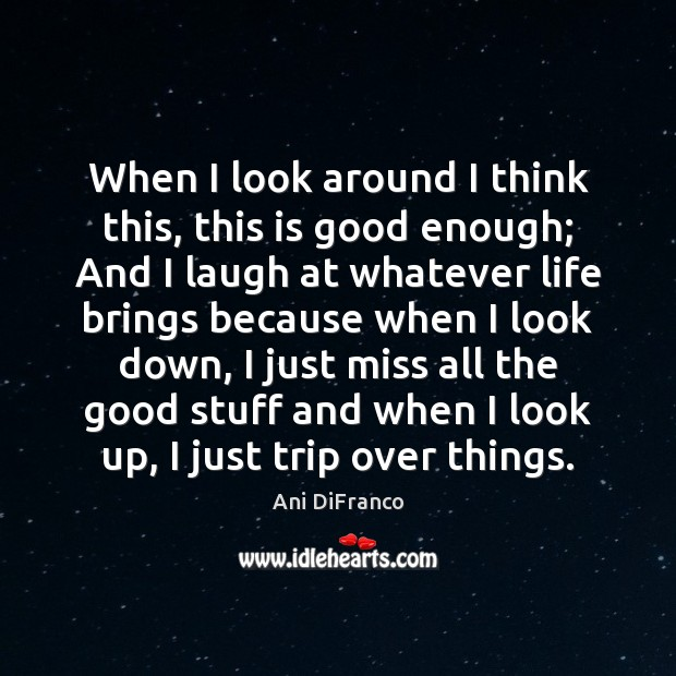 When I look around I think this, this is good enough; And Ani DiFranco Picture Quote