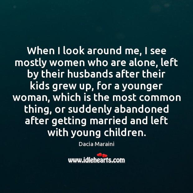 When I look around me, I see mostly women who are alone, Dacia Maraini Picture Quote