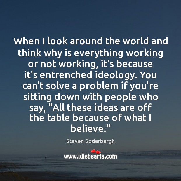 When I look around the world and think why is everything working Steven Soderbergh Picture Quote