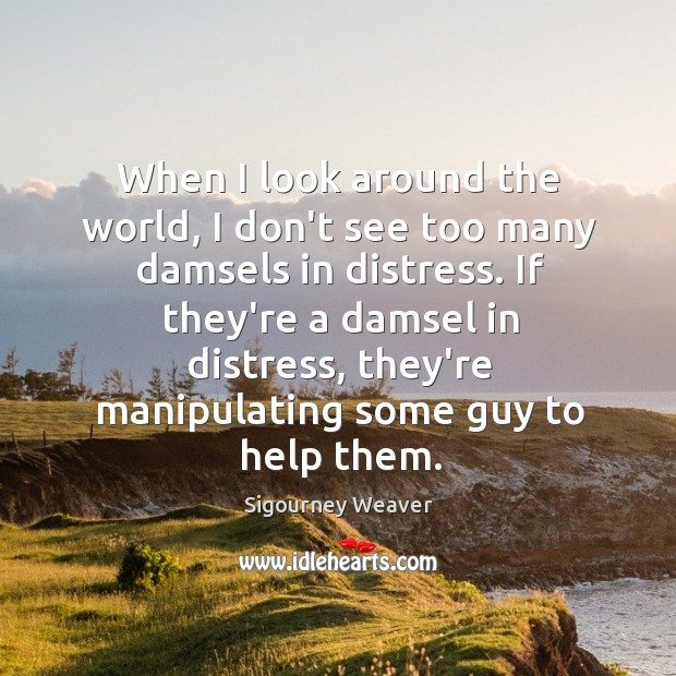 When I look around the world, I don't see too many damsels Sigourney Weaver Picture Quote
