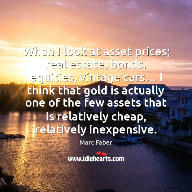 When I look at asset prices; real estate, bonds, equities, vintage cars… Real Estate Quotes Image