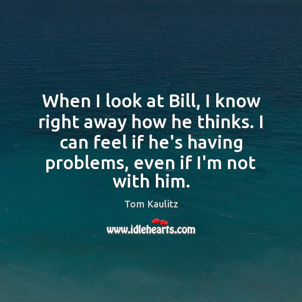 When I look at Bill, I know right away how he thinks. Image