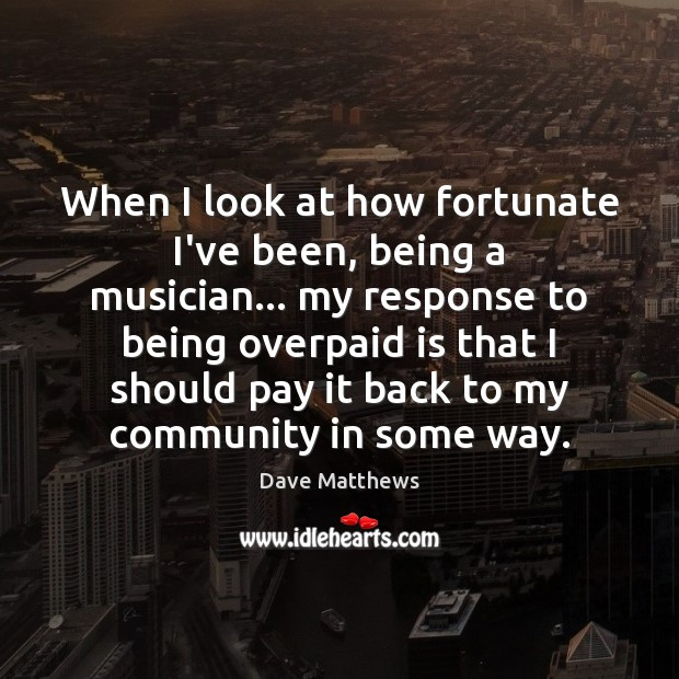 When I look at how fortunate I've been, being a musician… my Dave Matthews Picture Quote
