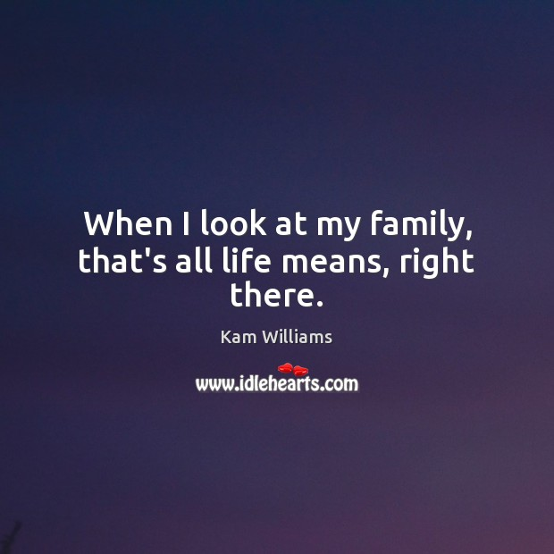 When I look at my family, that's all life means, right there. Image
