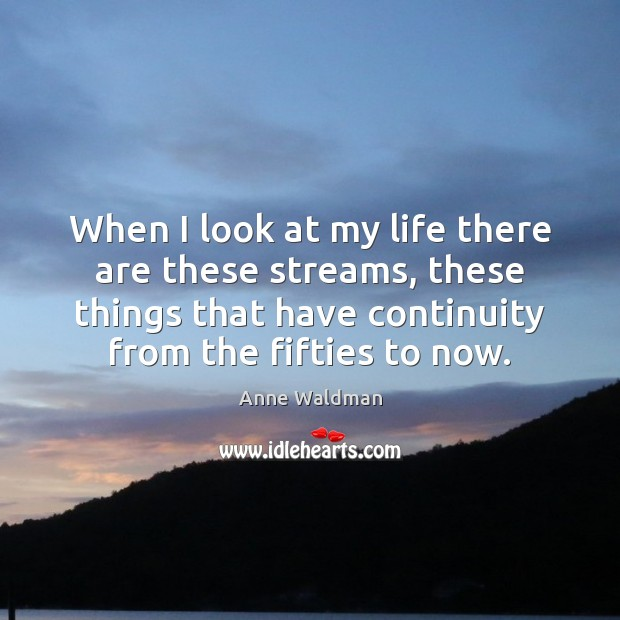 When I look at my life there are these streams, these things Anne Waldman Picture Quote