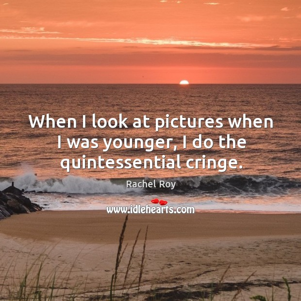 When I look at pictures when I was younger, I do the quintessential cringe. Rachel Roy Picture Quote