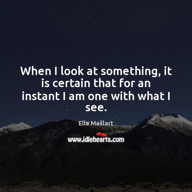 Image, When I look at something, it is certain that for an instant I am one with what I see.
