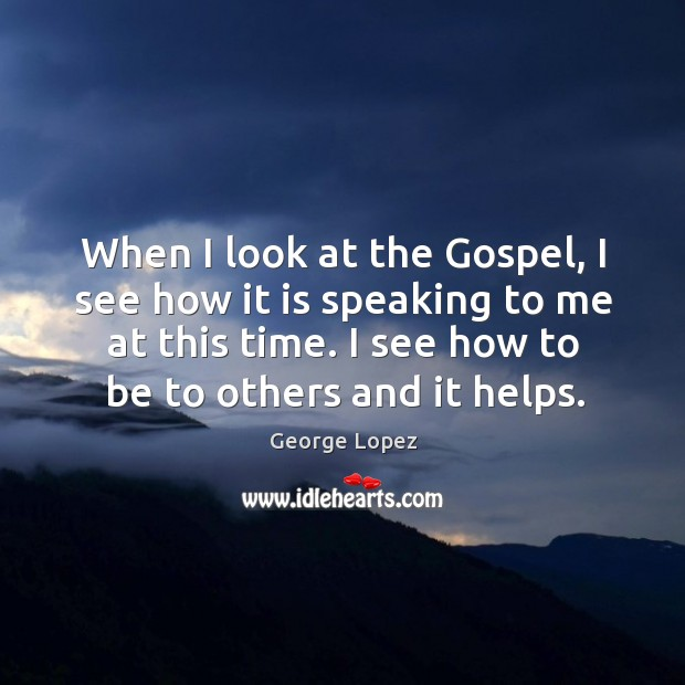 When I look at the gospel, I see how it is speaking to me at this time. George Lopez Picture Quote