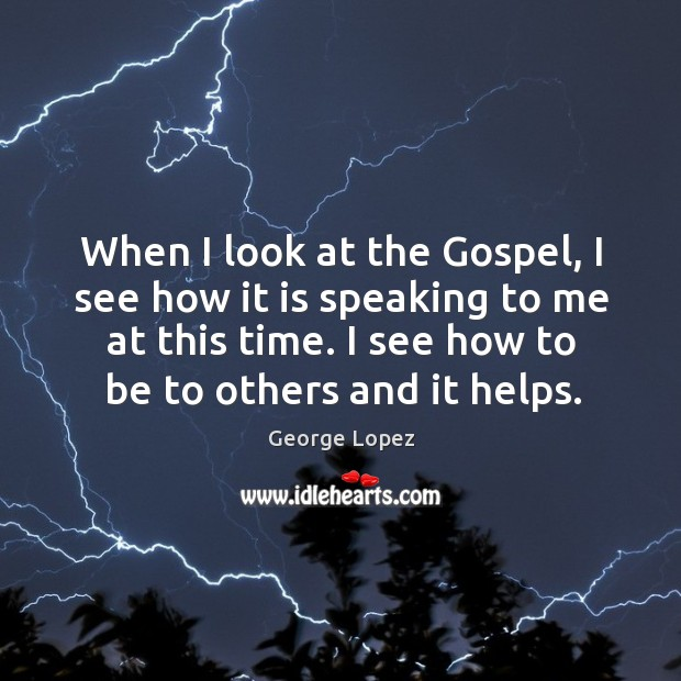 When I look at the Gospel, I see how it is speaking George Lopez Picture Quote