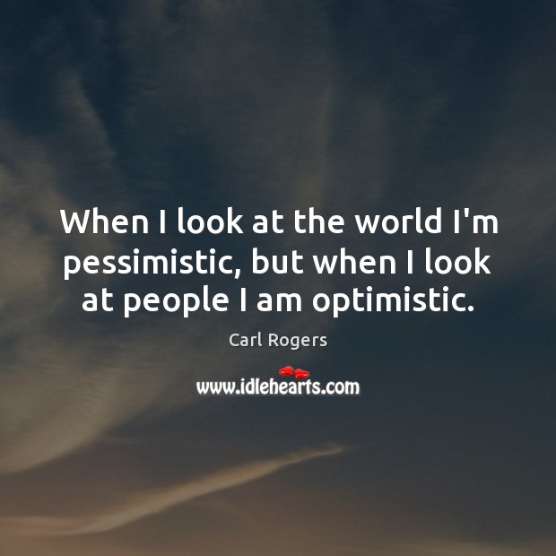 When I look at the world I'm pessimistic, but when I look at people I am optimistic. Image