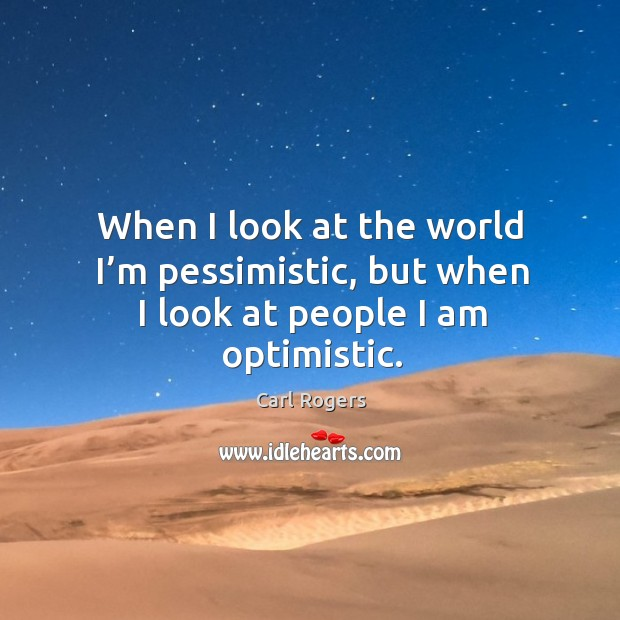 When I look at the world I'm pessimistic, but when I look at people I am optimistic. Carl Rogers Picture Quote