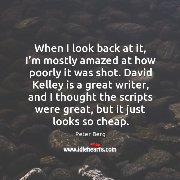 When I look back at it, I'm mostly amazed at how poorly it was shot. Peter Berg Picture Quote