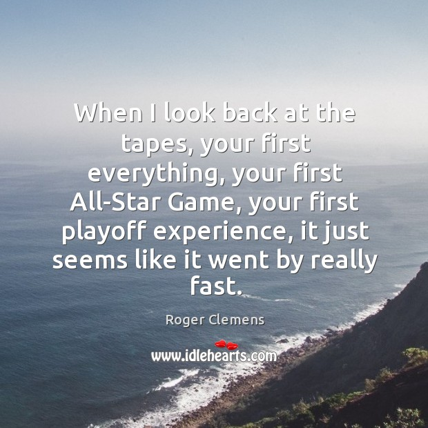 When I look back at the tapes, your first everything, your first all-star game, your first Roger Clemens Picture Quote