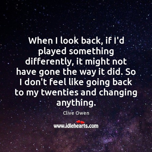 When I look back, if I'd played something differently, it might not Clive Owen Picture Quote