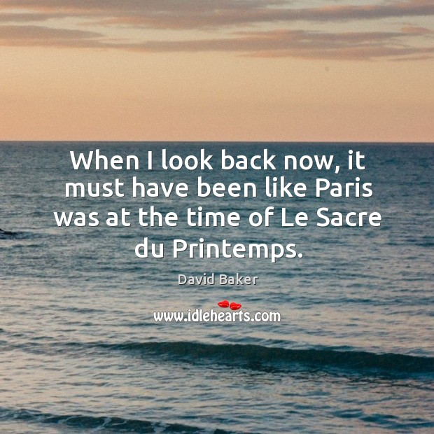 When I look back now, it must have been like paris was at the time of le sacre du printemps. Image