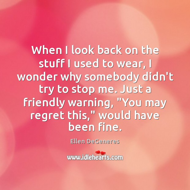 When I look back on the stuff I used to wear, I Ellen DeGeneres Picture Quote