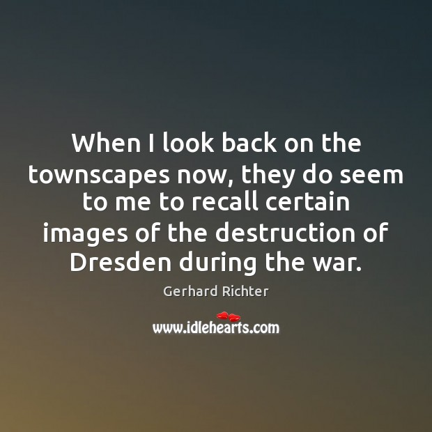 Gerhard Richter Picture Quote image saying: When I look back on the townscapes now, they do seem to