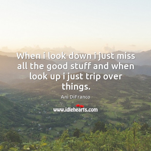 When I look down I just miss all the good stuff and when look up I just trip over things. Ani DiFranco Picture Quote