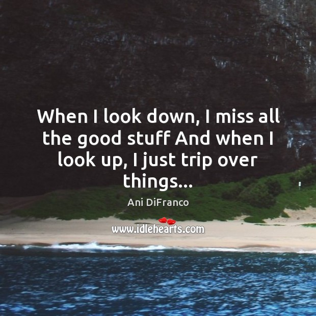 When I look down, I miss all the good stuff And when I look up, I just trip over things… Ani DiFranco Picture Quote