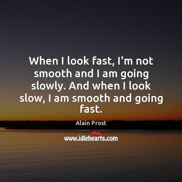 When I look fast, I'm not smooth and I am going slowly. Image
