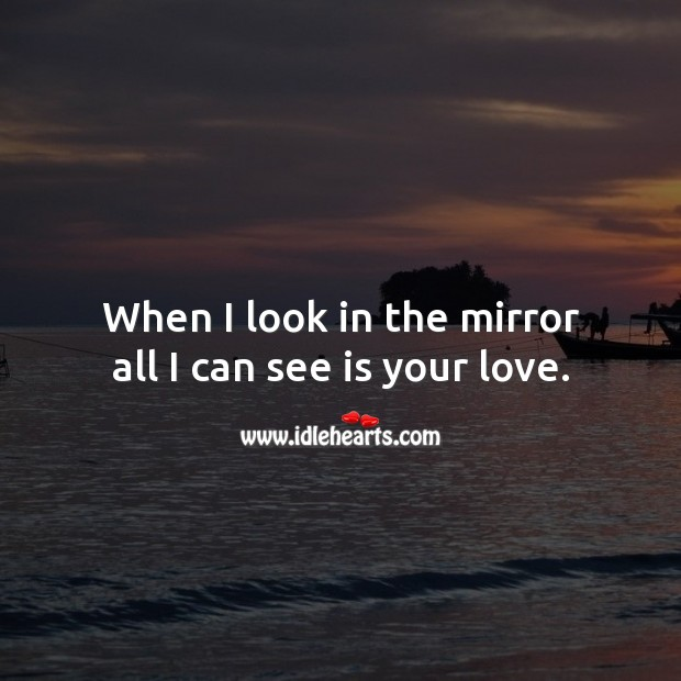 Image, When I look in the mirror all I can see is your love.
