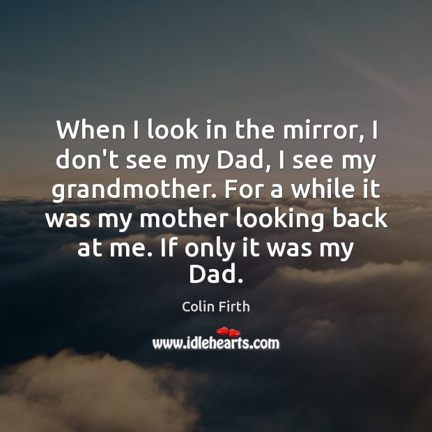 When I look in the mirror, I don't see my Dad, I Colin Firth Picture Quote