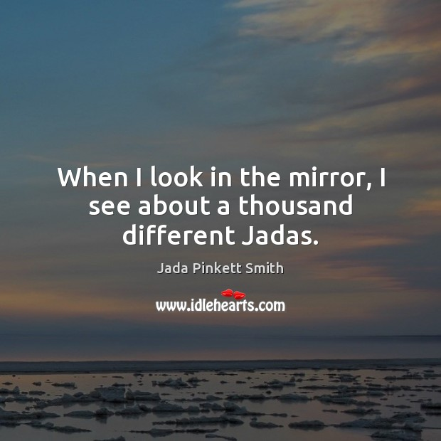 When I look in the mirror, I see about a thousand different Jadas. Jada Pinkett Smith Picture Quote