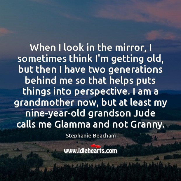 When I look in the mirror, I sometimes think I'm getting old, Stephanie Beacham Picture Quote