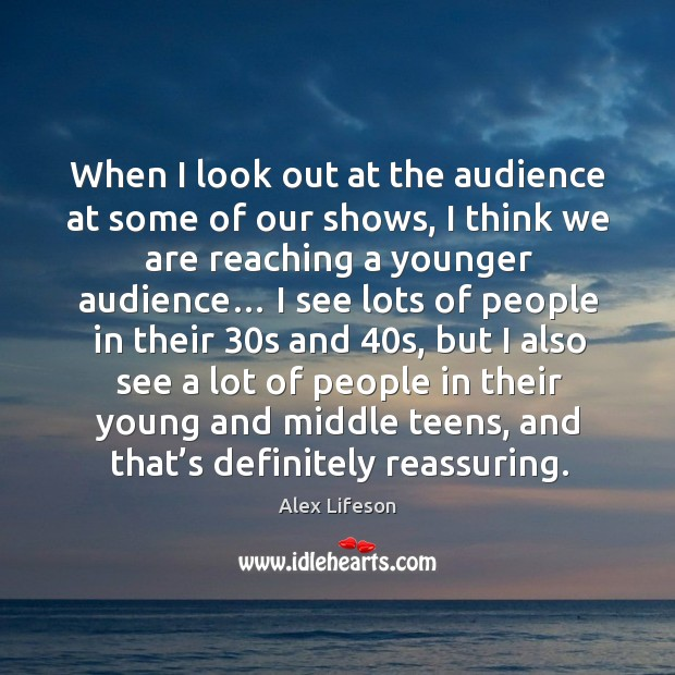 Image, When I look out at the audience at some of our shows, I think we are reaching a younger audience…