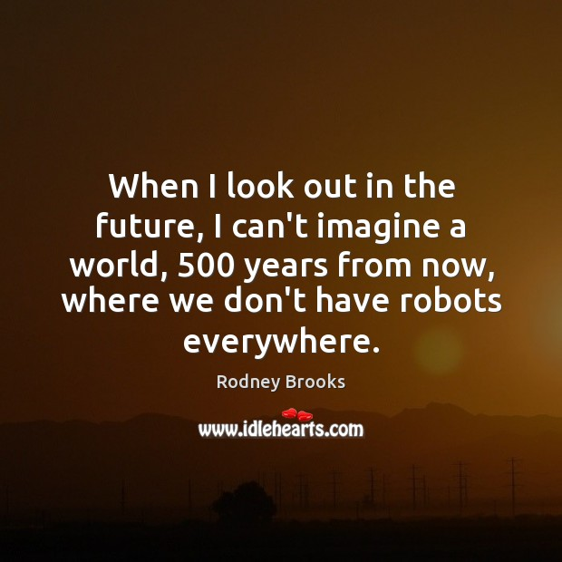 When I look out in the future, I can't imagine a world, 500 Rodney Brooks Picture Quote