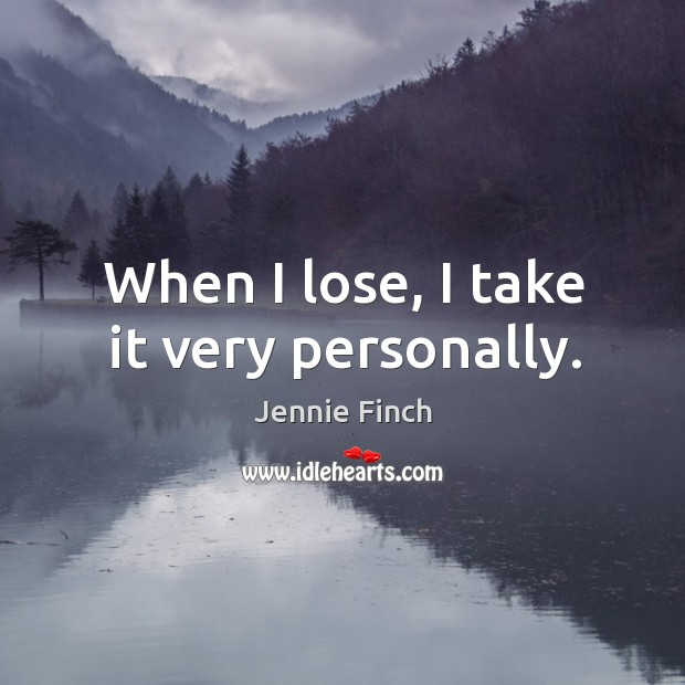 When I lose, I take it very personally. Jennie Finch Picture Quote