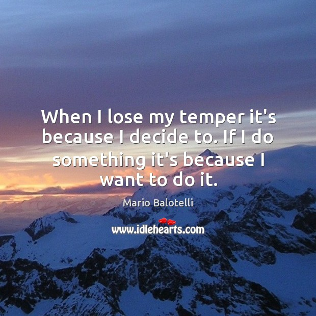 When I lose my temper it's because I decide to. If I Image